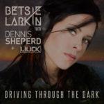 Betsie Larkin with Dennis Sheperd & Liuck – Driving Through The Dark