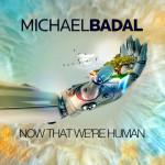 Michael Badal – Now That We're Human