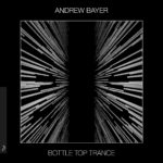 Andrew Bayer – Bottle Top Trance