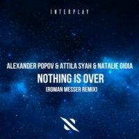 Alexander Popov & Attila Syah & Natalie Gioia - Nothing Is Over (Roman Messer Remix)